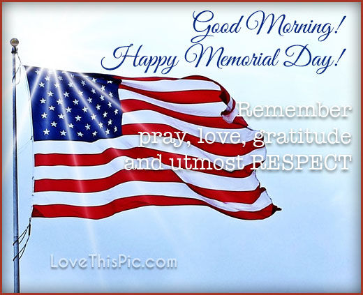 Good Morning Happy Memorial Day Remember, Pray, Love, Gratitude and Respect