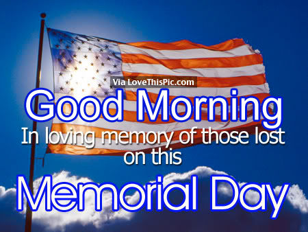 Good Morning In Loving Memory of Those lost on this Memorial Day