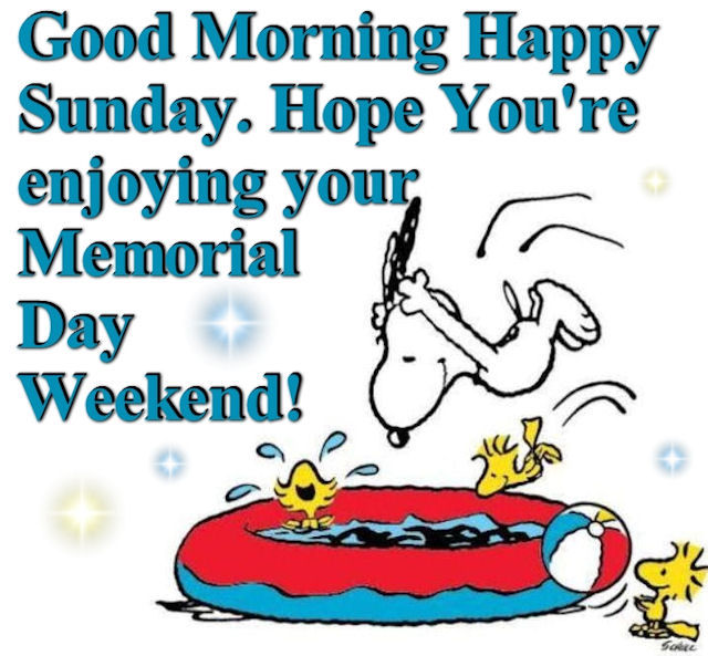 Good Morning Sunday Hope You are enjoying Memorial Day Weekend