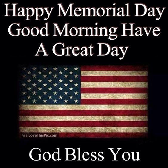 Happy Memorial Day Good Morning Have A Great Day God Bless You Image Picture
