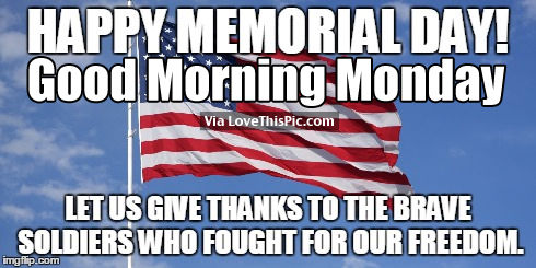 Happy Memorial Day Good Morning Monday Thanks to the Brave Soldiers